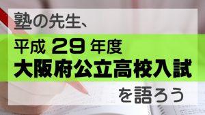 塾の先生、平成29年度 大阪府公立高校入試を語ろう!!