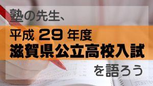 塾の先生、平成29年度 滋賀県公立高校入試を語ろう!!